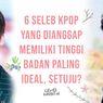 6 Seleb Kpop yang Dianggap Memiliki Tinggi Badan Paling Ideal, Setuju?